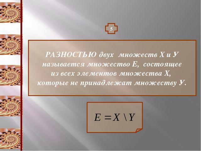 5 РАЗНОСТЬЮ двух множеств Х и У называется множество Е, состоящее из всех эле...