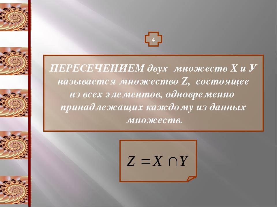 4 ПЕРЕСЕЧЕНИЕМ двух множеств Х и У называется множество Z, состоящее из всех...