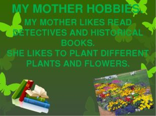 MY MOTHER HOBBIES. MY MOTHER LIKES READ DETECTIVES AND HISTORICAL BOOKS. SHE