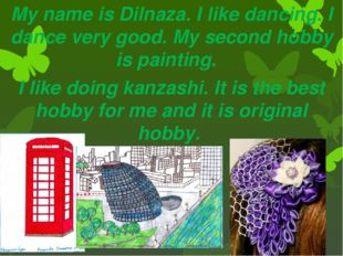 My name is Dilnaza. I like dancing. I dance very good. My second hobby is pai