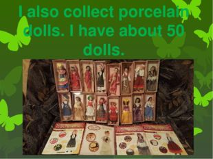 I also collect porcelain dolls. I have about 50 dolls.