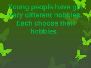 Young people have got very different hobbies. Each choose their hobbies.