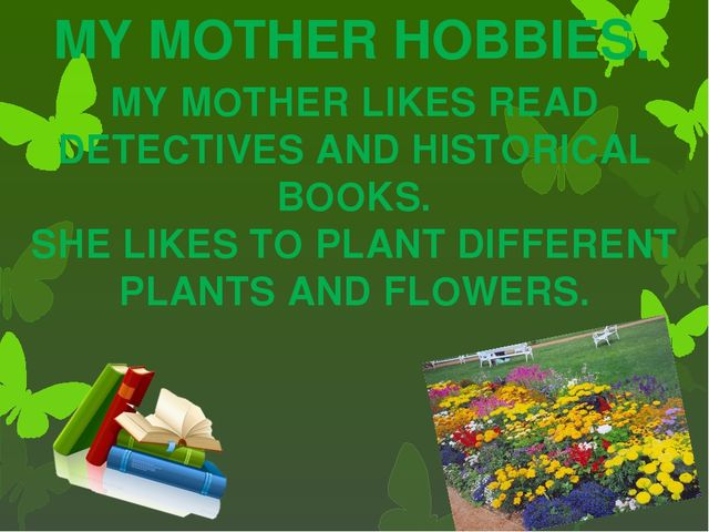 MY MOTHER HOBBIES. MY MOTHER LIKES READ DETECTIVES AND HISTORICAL BOOKS. SHE...