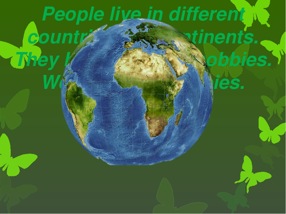 People live in different countries and continents. They have different hobbie...