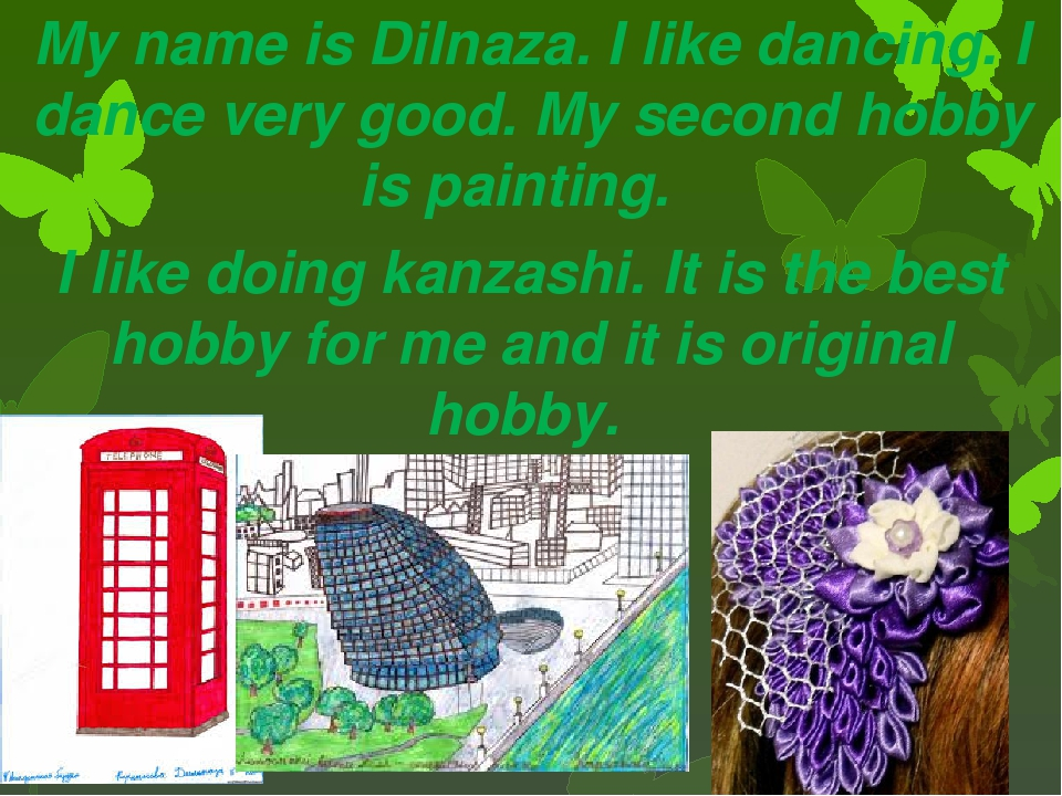 My name is Dilnaza. I like dancing. I dance very good. My second hobby is pai...