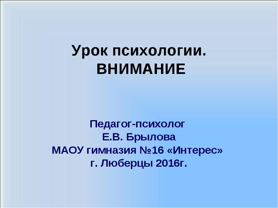 Урок психологии. ВНИМАНИЕ Педагог-психолог Е.В. Брылова МАОУ гимназия №16 «Ин...