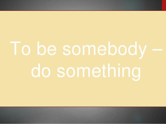 To be somebody – do something