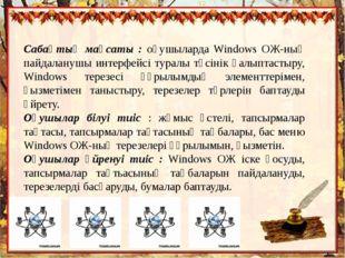Cабақтың мақсаты : оқушыларда Windows ОЖ-ның пайдаланушы интерфейсі туралы тү