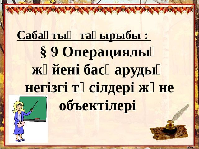 Сабақтың тақырыбы : § 9 Операциялық жүйені басқарудың негізгі тәсілдері және...