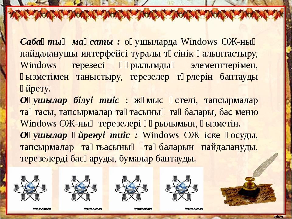 Cабақтың мақсаты : оқушыларда Windows ОЖ-ның пайдаланушы интерфейсі туралы тү...