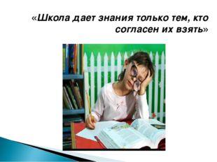 «Школа дает знания только тем, кто согласен их взять»