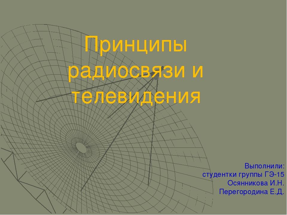 Принципы радиосвязи и телевидения Выполнили: студентки группы ГЭ-15 Осянников...