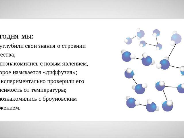 Сегодня мы: — углубили свои знания о строении вещества; — познакомились с нов...