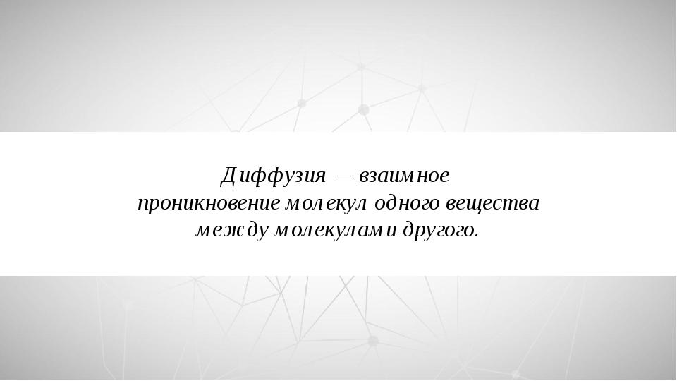 Диффузия — взаимное проникновение молекул одного вещества между молекулами др...