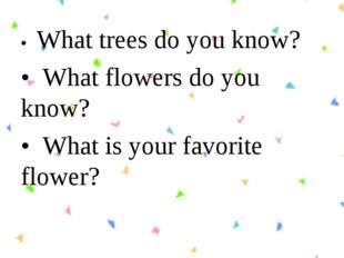 •  What trees do you know? •  What flowers do you know? •  What is your favor