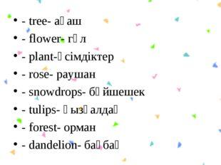 - tree- ағаш - flower- гүл - plant-өсімдіктер - rose- раушан - snowdrops- бәй