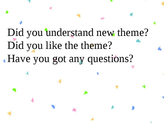 Did you understand new theme? Did you like the theme? Have you got any questi...