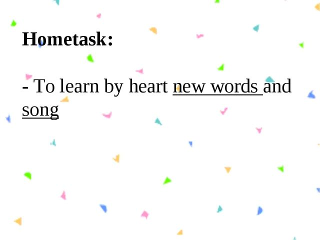 Hometask: - To learn by heart new words and song