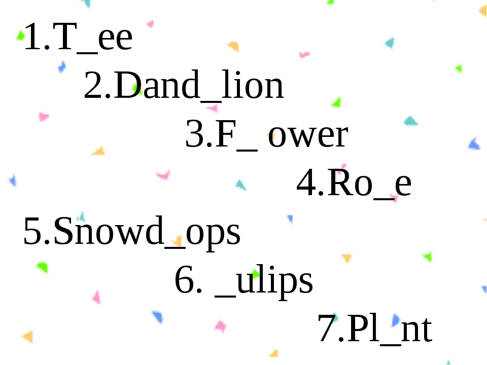 1.T_ee 2.Dand_lion 3.F_ ower 4.Ro_e 5.Snowd_ops 6. _ulips 7.Pl_nt