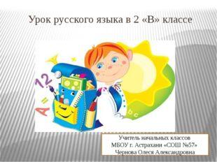 Урок русского языка в 2 «В» классе Учитель начальных классов МБОУ г. Астрахан