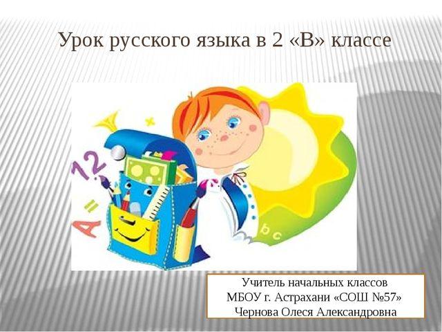 Урок русского языка в 2 «В» классе Учитель начальных классов МБОУ г. Астрахан...