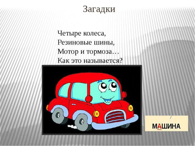 Загадки Четыре колеса, Резиновые шины, Мотор и тормоза… Как это называется?
