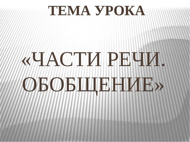 ТЕМА УРОКА «ЧАСТИ РЕЧИ. ОБОБЩЕНИЕ»