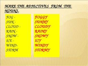 MAKE THE ADJECTIVES FROM THE NOUNS. FOG - SUN - CLOUD - RAIN - SNOW - ICE - W