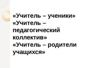 «Учитель – ученики» «Учитель – педагогический коллектив» «Учитель – родители
