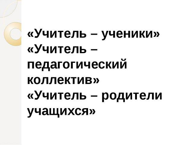 «Учитель – ученики» «Учитель – педагогический коллектив» «Учитель – родители...