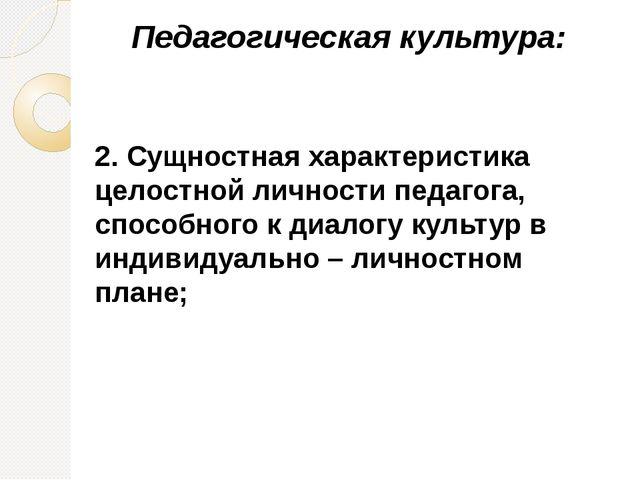 Педагогическая культура: 2. Сущностная характеристика целостной личности педа...