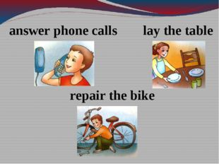 answer phone calls lay the table repair the bike