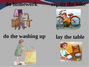 repair the bike lay the table do the washing up do homework
