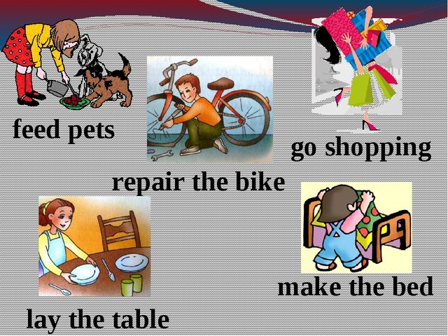 feed pets go shopping repair the bike make the bed lay the table