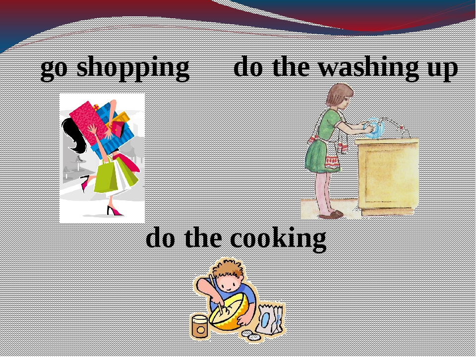 go shopping do the washing up do the cooking