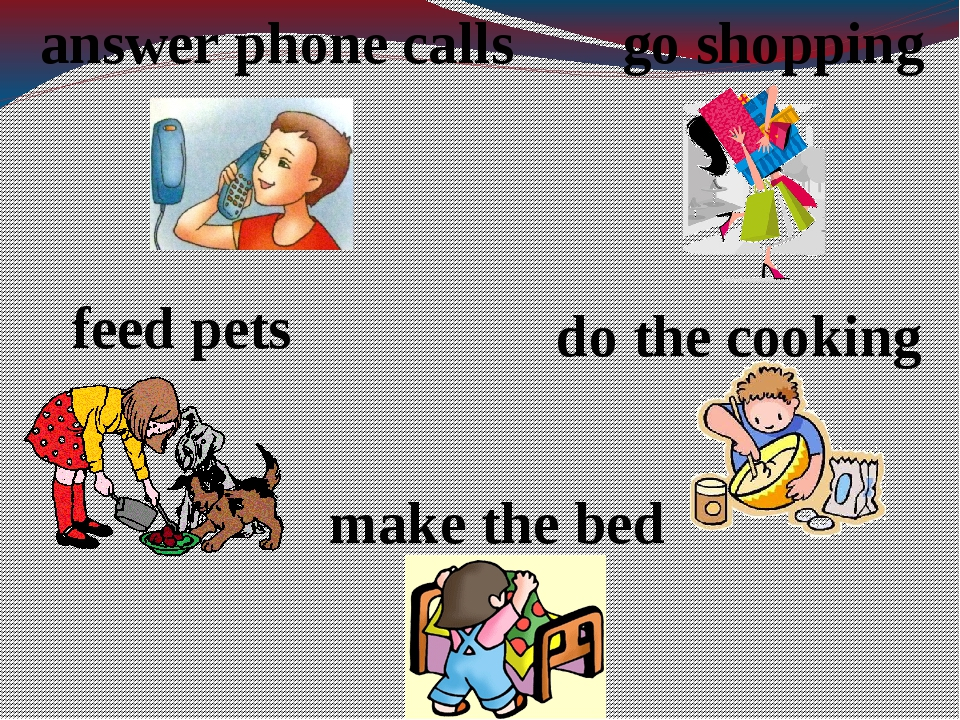 answer phone calls feed pets go shopping make the bed do the cooking