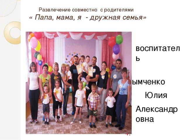 Развлечение совместно с родителями « Папа, мама, я - дружная семья» воспитат...