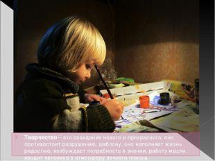 Творчество – это созидание нового и прекрасного, оно противостоит разрушению,