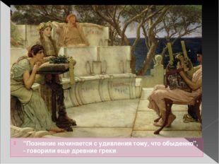 """""""Познание начинается с удивления тому, что обыденно"""", - говорили еще древние"""
