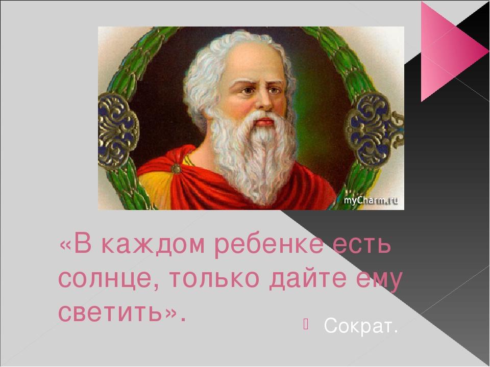 «В каждом ребенке есть солнце, только дайте ему светить». Сократ.