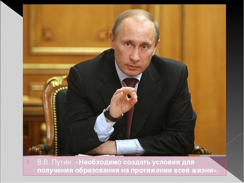 В.В. Путин: «Необходимо создать условия для получения образования на протяжен...
