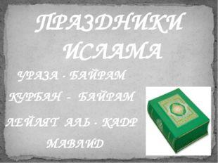 ПРАЗДНИКИ ИСЛАМА УРАЗА - БАЙРАМ КУРБАН - БАЙРАМ ЛЕЙЛЯТ АЛЬ - КАДР МАВЛИД