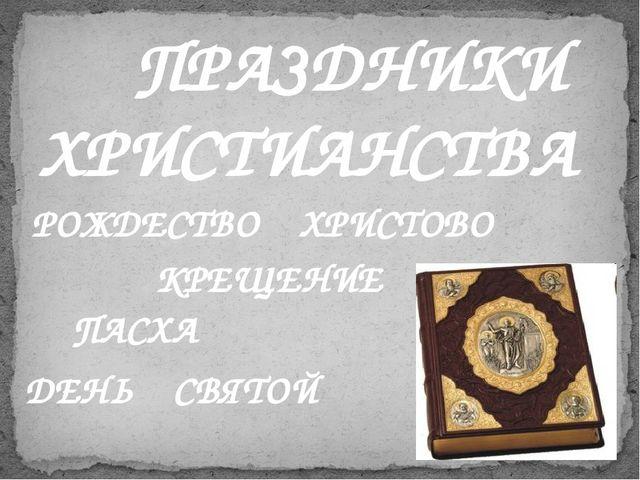 ПРАЗДНИКИ ХРИСТИАНСТВА РОЖДЕСТВО ХРИСТОВО ДЕНЬ СВЯТОЙ ТРОИЦЫ ПАСХА КРЕЩЕНИЕ