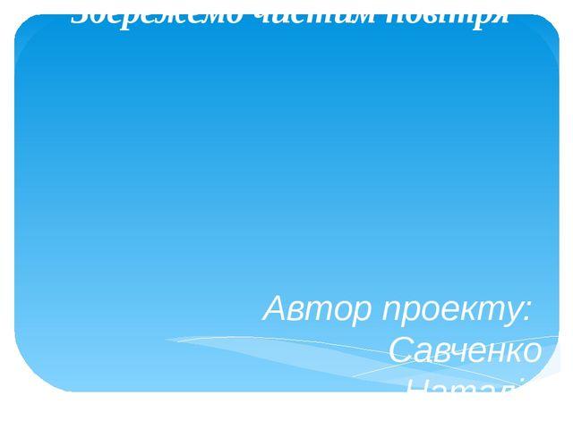 Збережемо чистим повітря Автор проекту: Савченко Наталія Петрівна, учитель по...