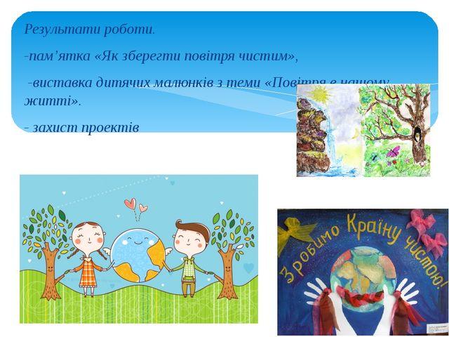 Результати роботи. -пам'ятка «Як зберегти повітря чистим», -виставка дитячих...