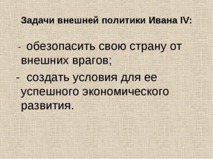 Задачи внешней политики Ивана IV: - обезопасить свою страну от внешних врагов