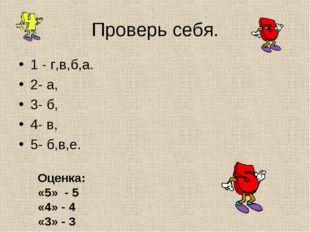 Проверь себя. 1 - г,в,б,а. 2- а, 3- б, 4- в, 5- б,в,е. Оценка: «5» - 5 «4» -