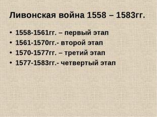 Ливонская война 1558 – 1583гг. 1558-1561гг. – первый этап 1561-1570гг.- второ