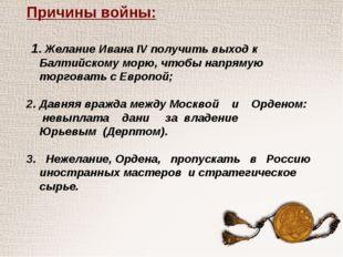Причины войны: 1. Желание Ивана IV получить выход к Балтийскому морю, чтобы н
