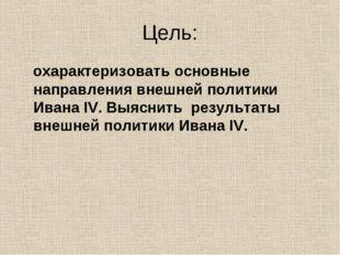 Цель: охарактеризовать основные направления внешней политики Ивана IV. Выясни